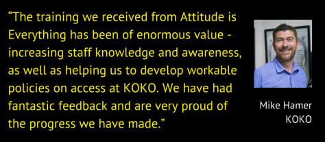"""The training we received from Attitude is Everything has been of enormous value - increasing staff knowledge and awareness, as well as helping us to develop workable policies on access at KOKO. We have had fantastic feedback and are very proud of the progress we have made."" Mike Hamer, Operations Manager, KOKO"